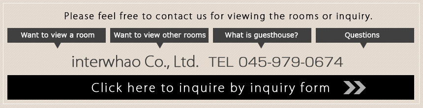 Please feel free to contact us for viewing the rooms or inquiry. Want to view a room・Want to view other rooms・What is guesthouse?・Questions interwhao Co., Ltd. TEL 045-979-0674 Click here to inquire by inquiry form
