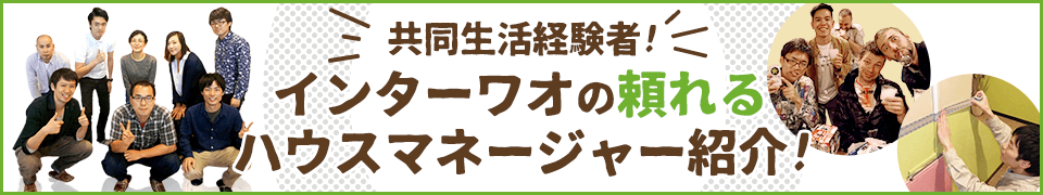 共同生活経験者!インターワオの頼れるハウスマネージャー紹介!